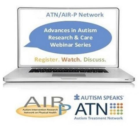 Advances in Autism Research & Care webinar series - sponsored by the Autism Speaks Autism Treatment Network in its role as the Autism Intervention Research Network for Physical Health